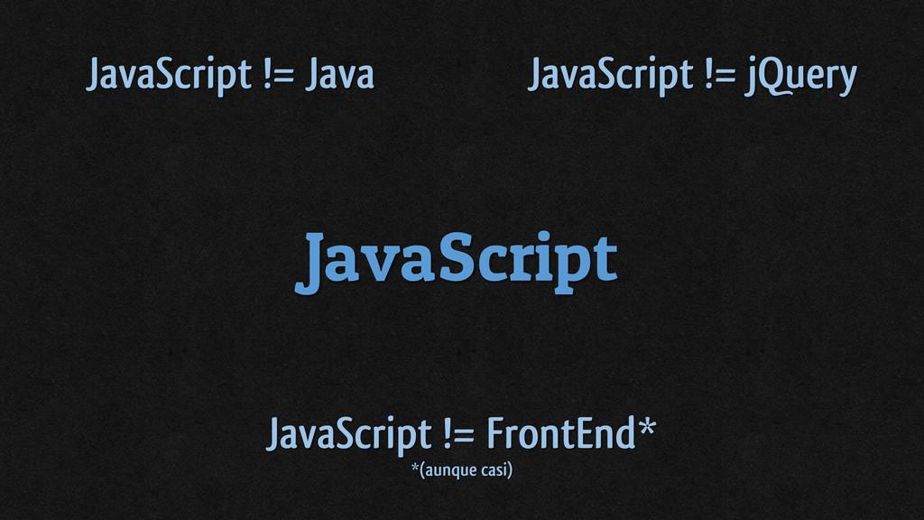 JavaScript JavaScript != Java JavaScript != jQu...