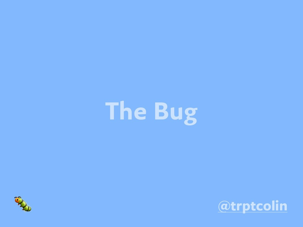 The Bug  @trptcolin
