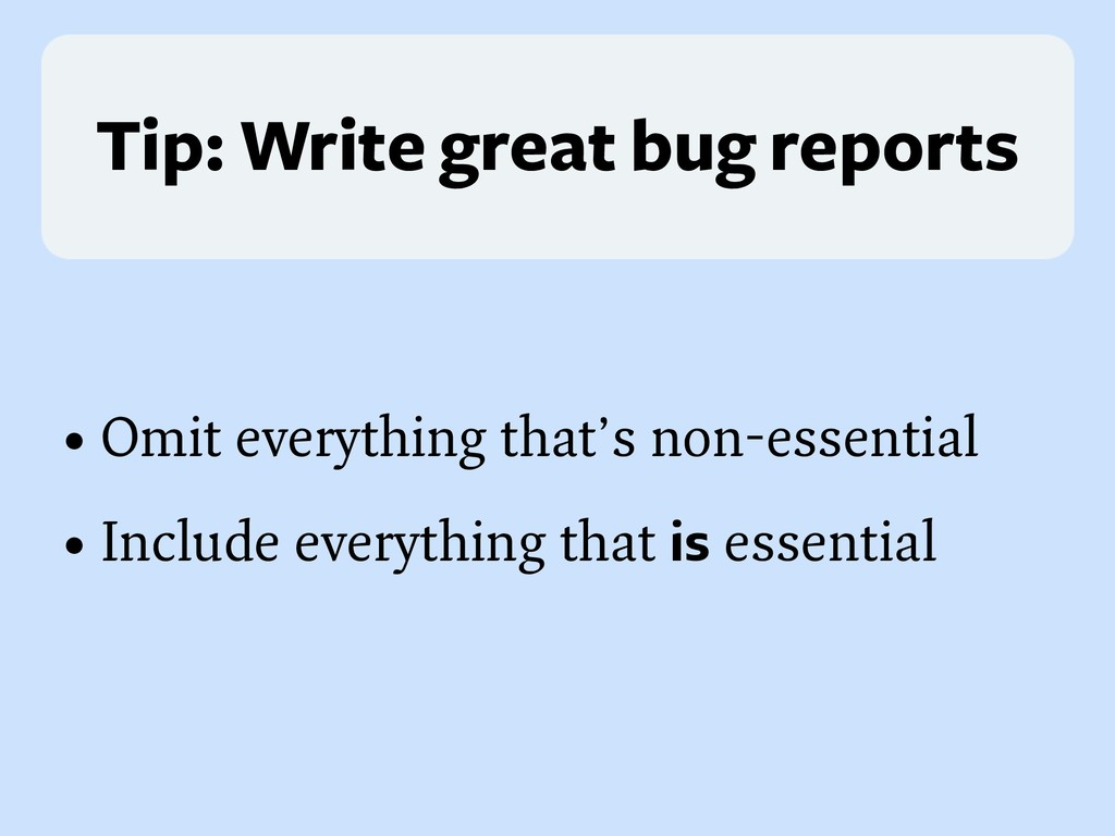Tip: Write great bug reports • Omit everything ...
