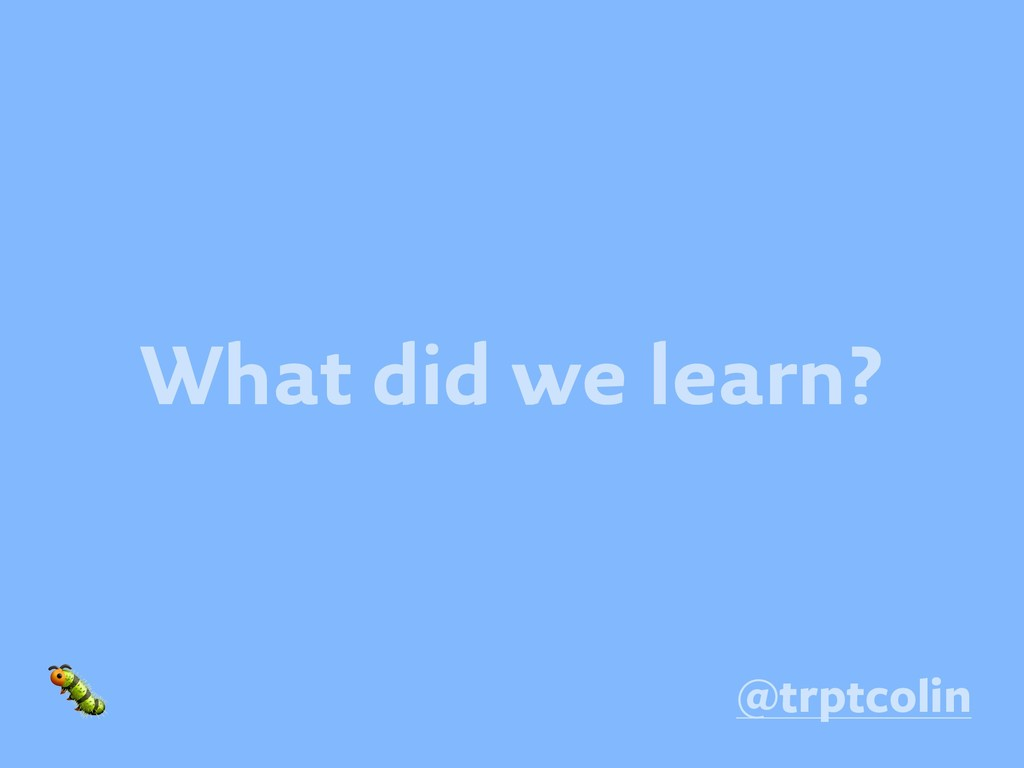 What did we learn?  @trptcolin
