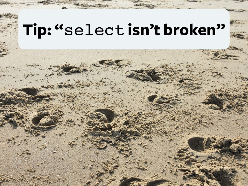 "Tip: ""select isn't broken"""