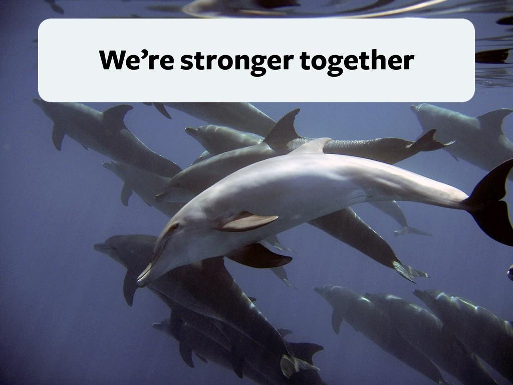 We're stronger together