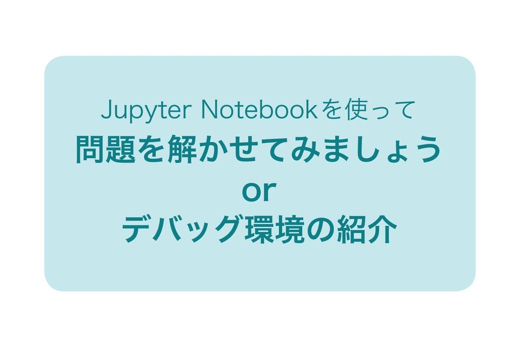 Jupyter Notebookを使って 問題を解かせてみましょう or デバッグ環境の紹介
