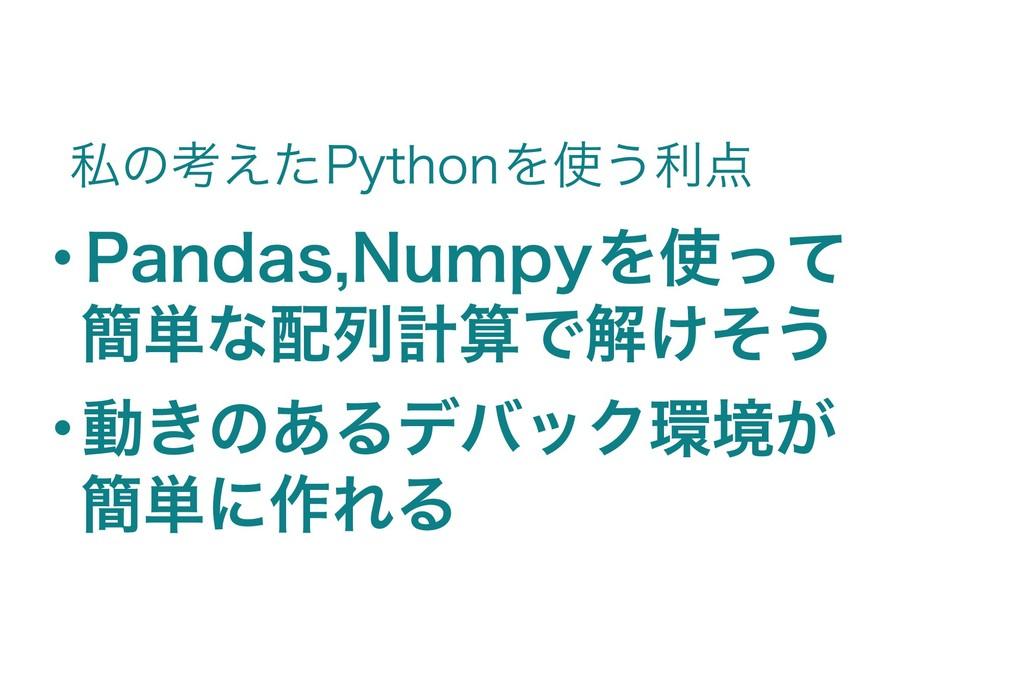 ・Pandas,Numpyを使って 簡単な配列計算で解けそう ・ 動きのあるデバック環境が 簡...