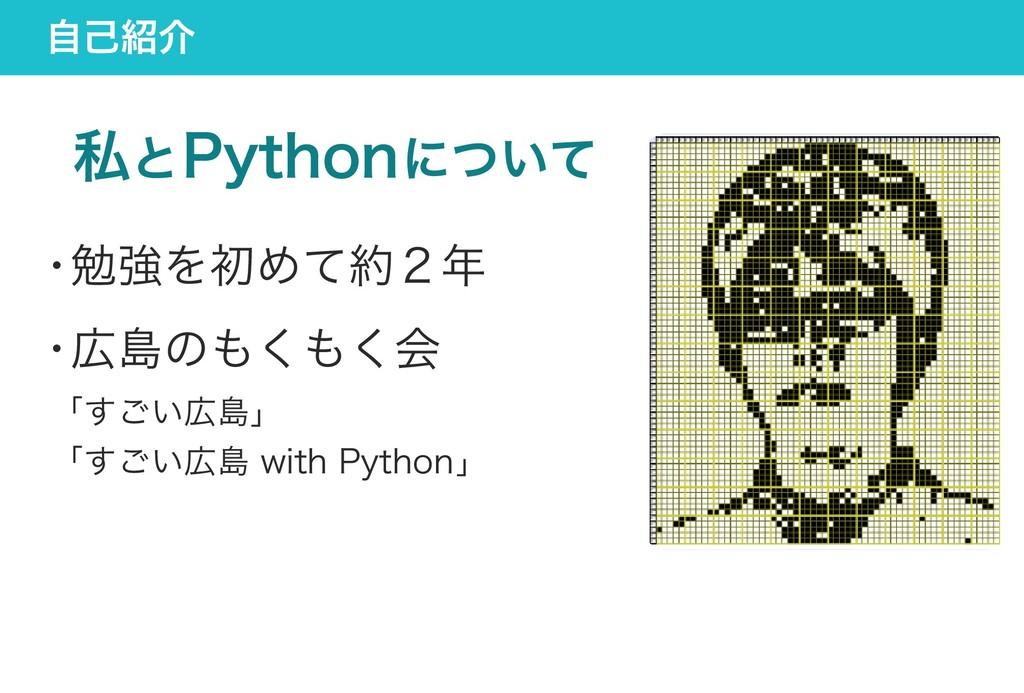 自己紹介 私とPythonについて ・ 勉強を初めて約2年 ・ 広島のもくもく会 「すごい広島...
