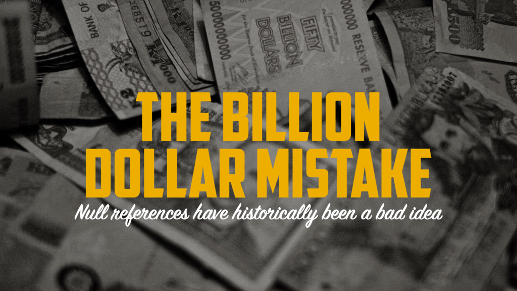 The billion dollar mistake Null references have...