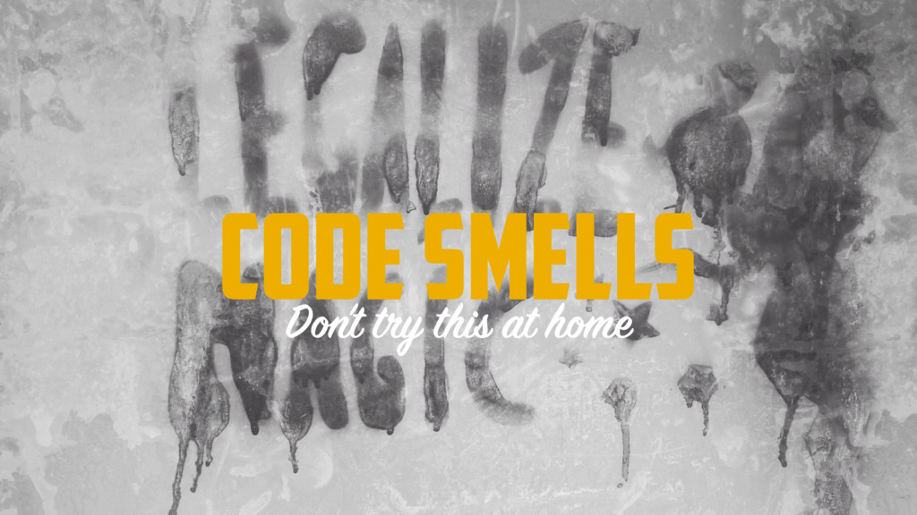 CODE SMELLS Don't try this at home