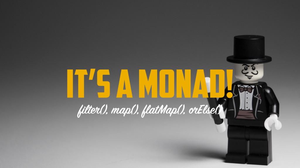 IT'S A MONAD! filter(), map(), flatMap(), orEls...
