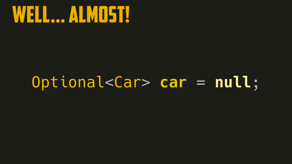 WELL… ALMOST! Optional<Car> car = null;