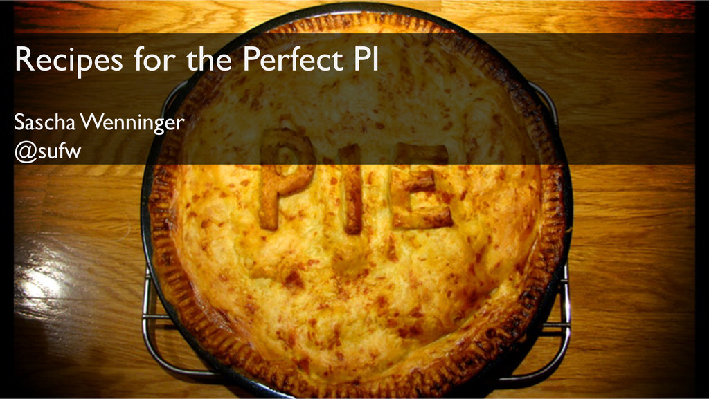 Recipes for the Perfect PI! Sascha Wenninger! @...