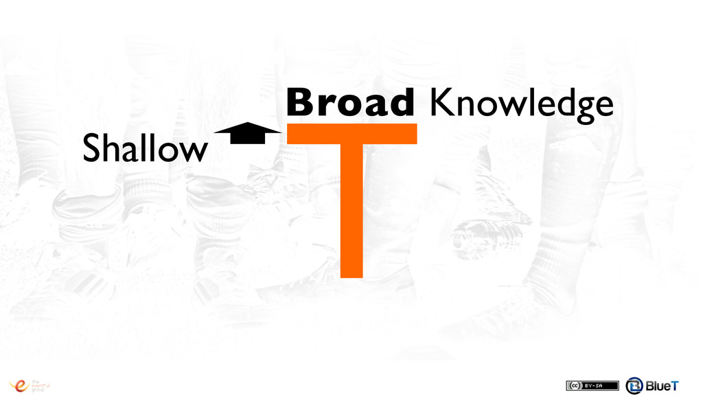 T! Broad Knowledge! Shallow!