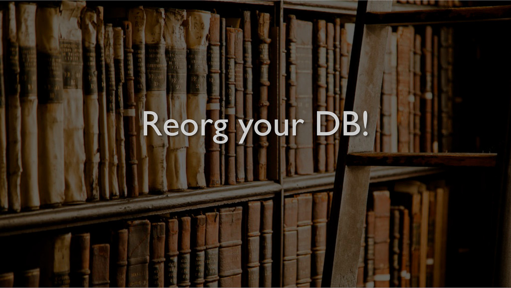 Reorg your DB!!