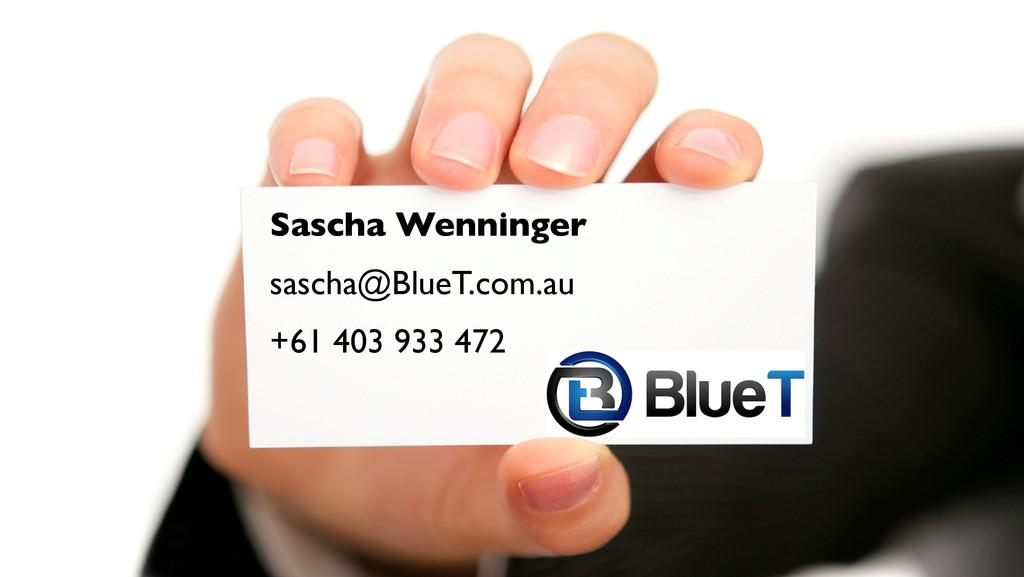 Sascha Wenninger! sascha@BlueT.com.au! +61 403 ...