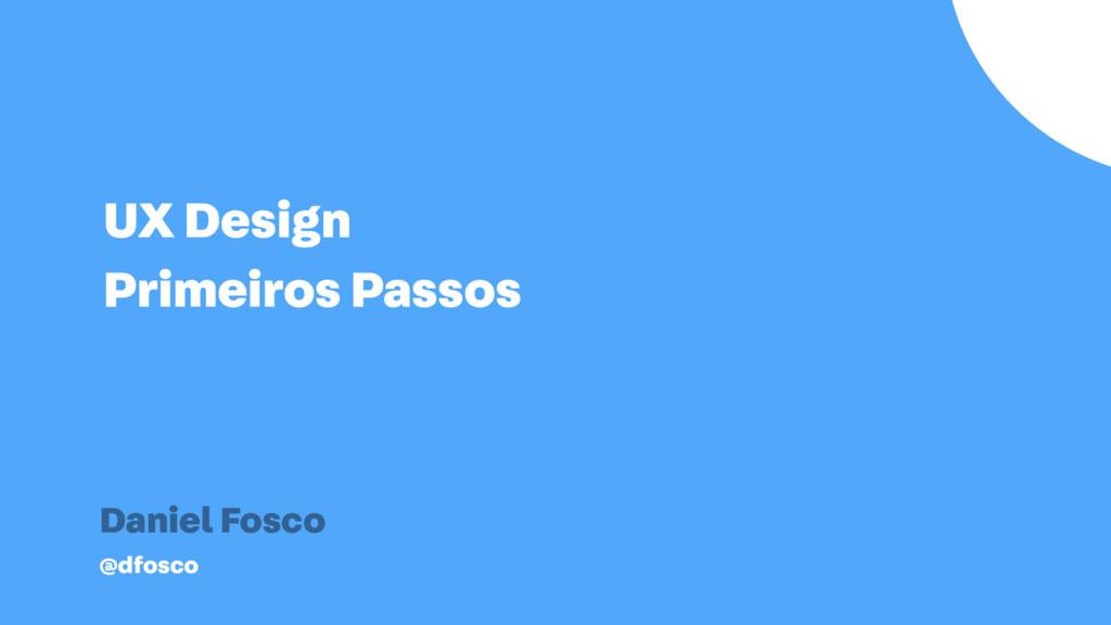 UX Design Primeiros Passos Daniel Fosco @dfosco