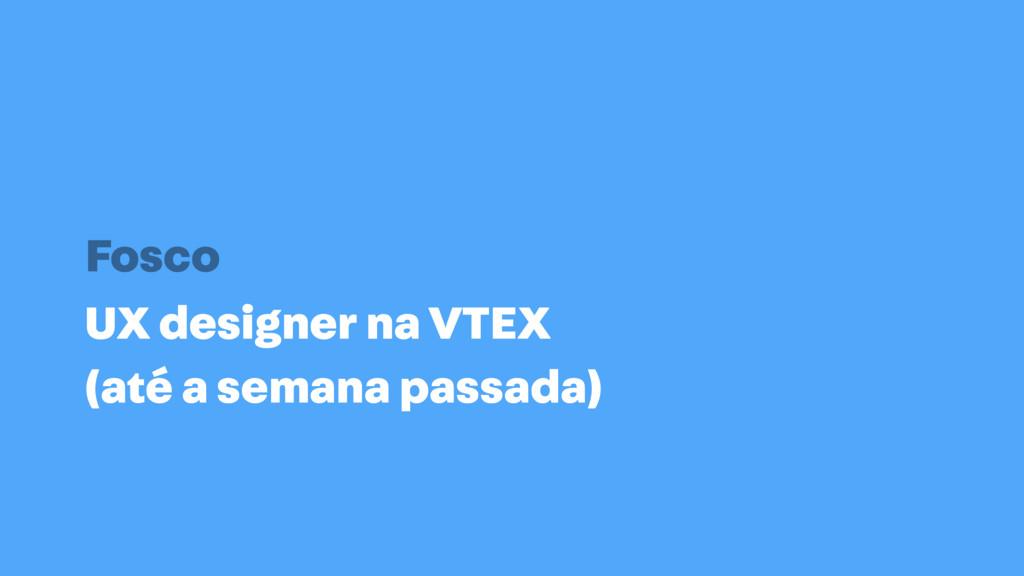 UX designer na VTEX (até a semana passada) Fosco