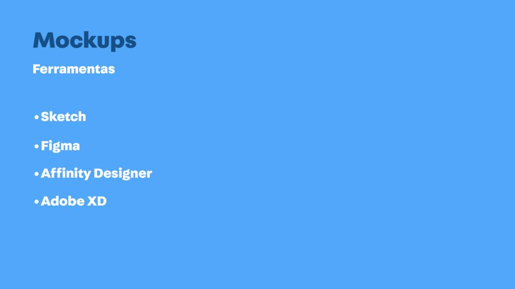 Ferramentas Mockups •Sketch •Affinity Designer •...