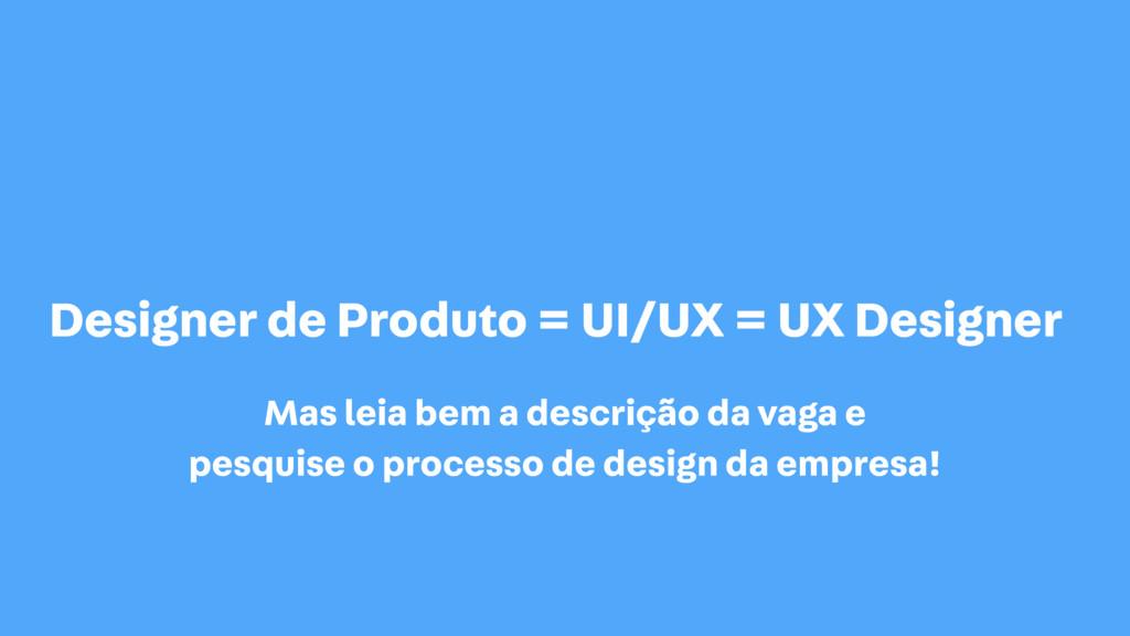 Designer de Produto = UI/UX = UX Designer Mas l...