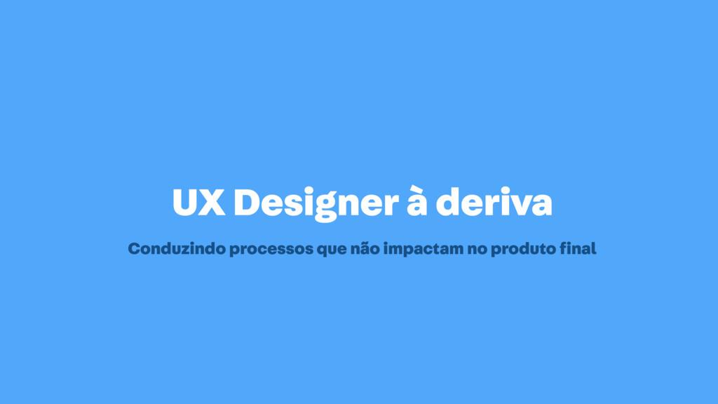 UX Designer à deriva Conduzindo processos que n...