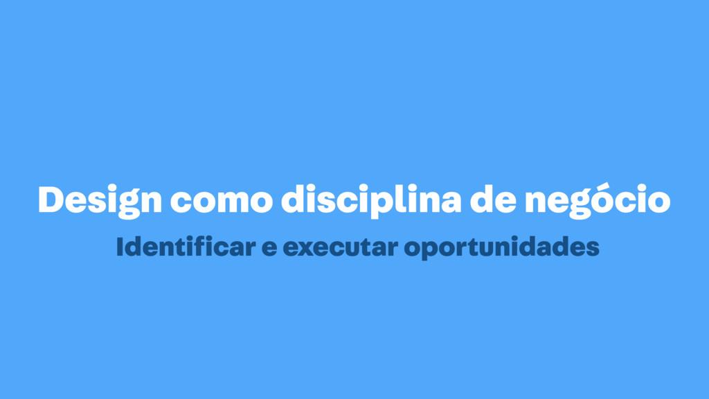 Design como disciplina de negócio Identificar e ...