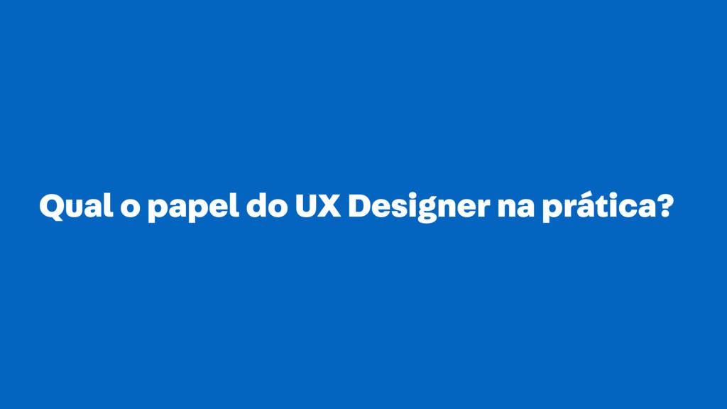 Qual o papel do UX Designer na prática?
