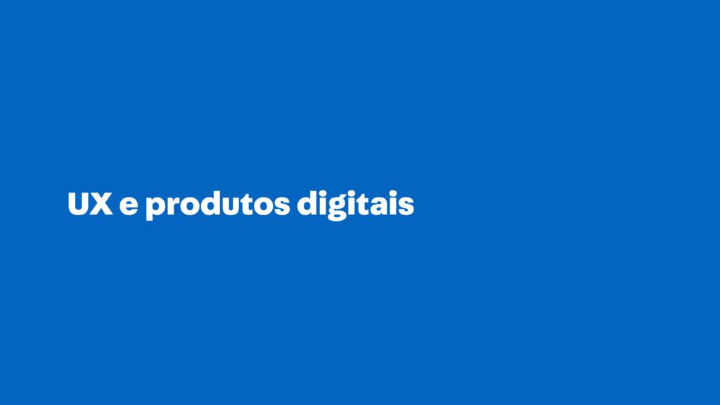 UX e produtos digitais