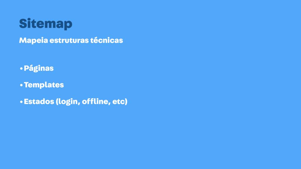 Mapeia estruturas técnicas Sitemap •Páginas •Te...