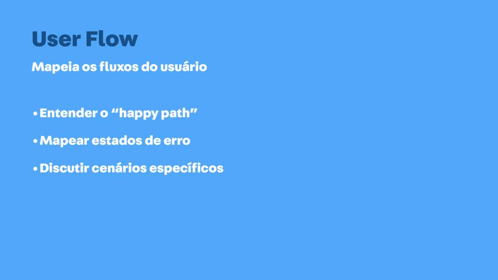 Mapeia os fluxos do usuário User Flow •Entender ...