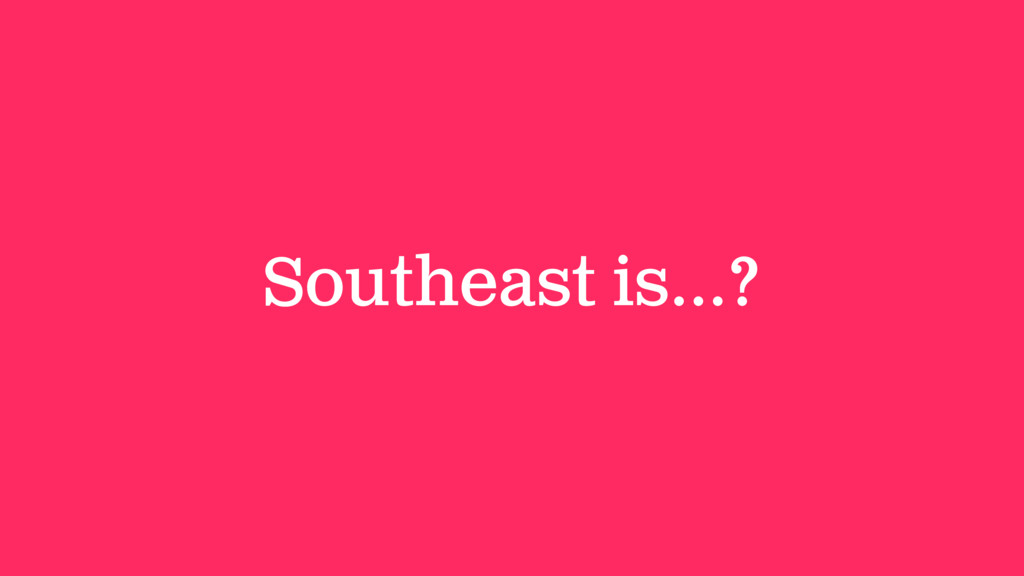 Southeast is…?