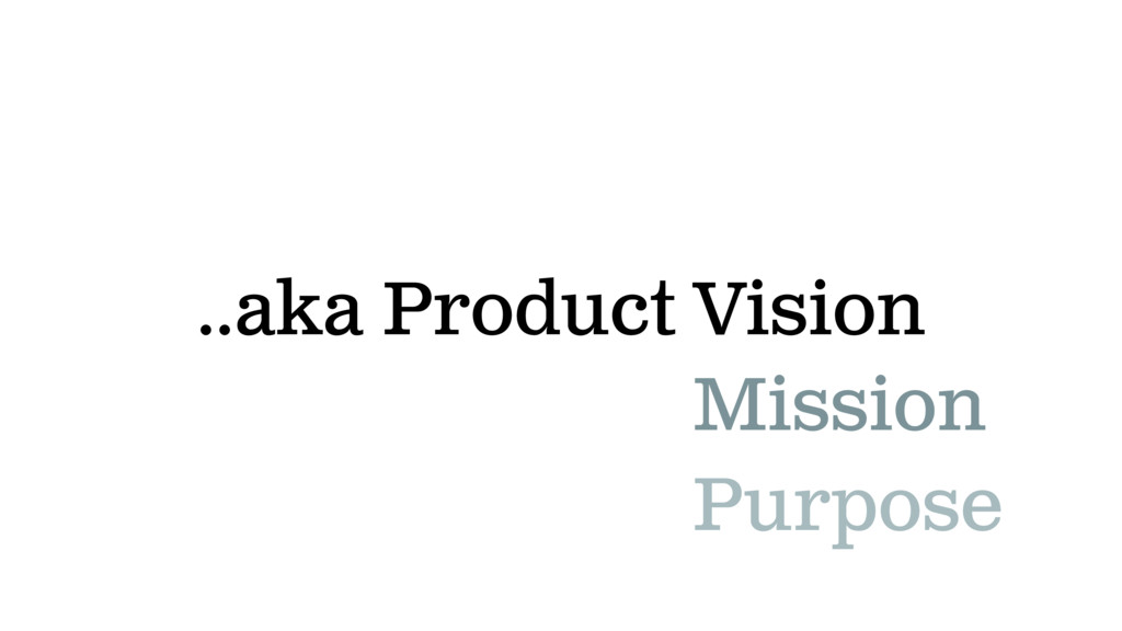 ..aka Product Vision Mission Purpose
