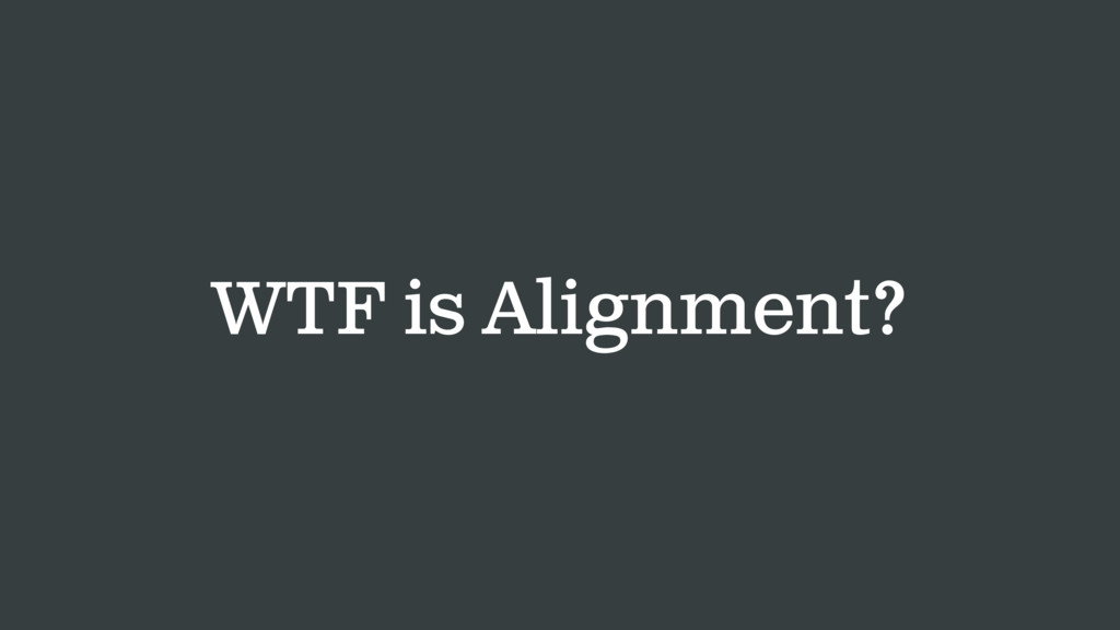 WTF is Alignment?