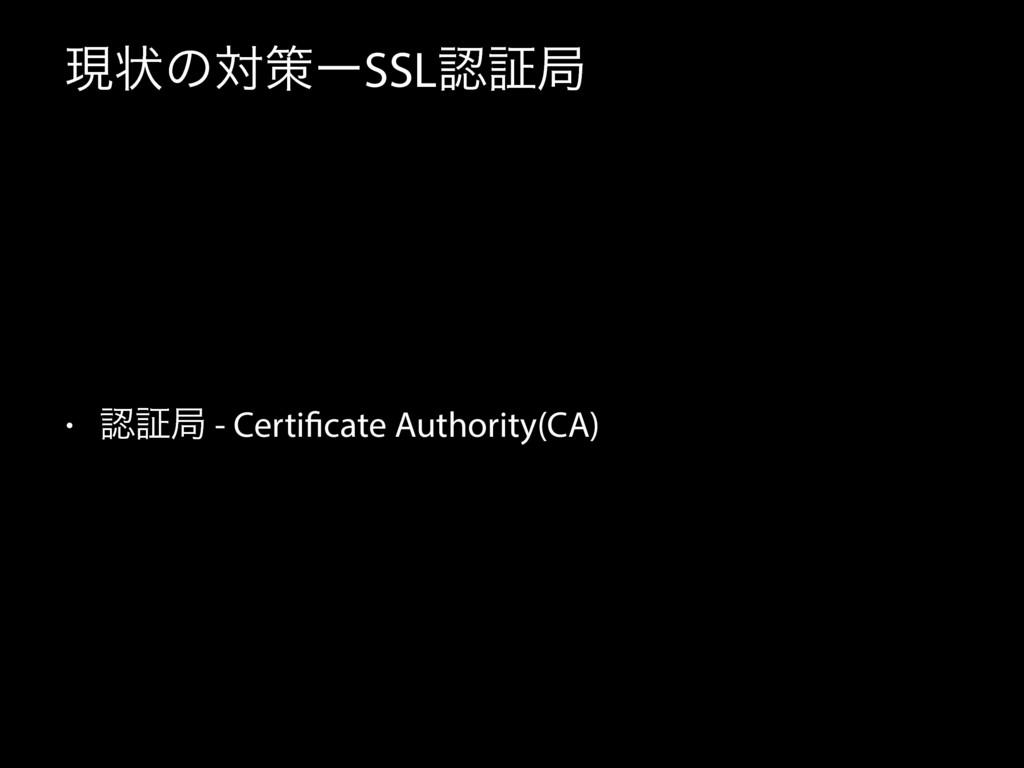 ݱঢ়ͷରࡦʔSSLূہ • ূہ - Certificate Authority(CA)