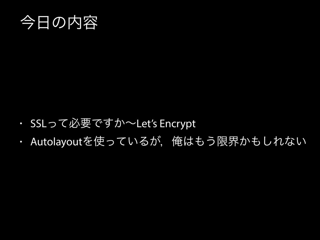 ࠓͷ༰ • SSLͬͯඞཁͰ͔͢ʙLet's Encrypt • AutolayoutΛ...