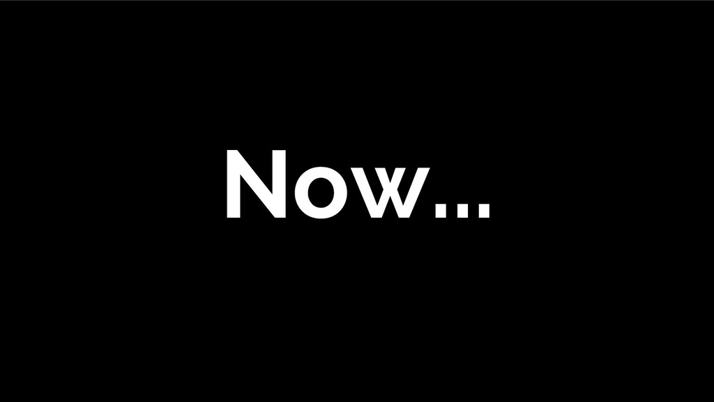 Now...