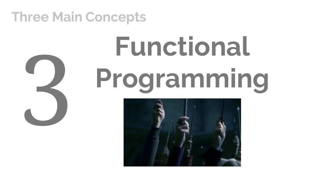 Functional Programming Three Main Concepts