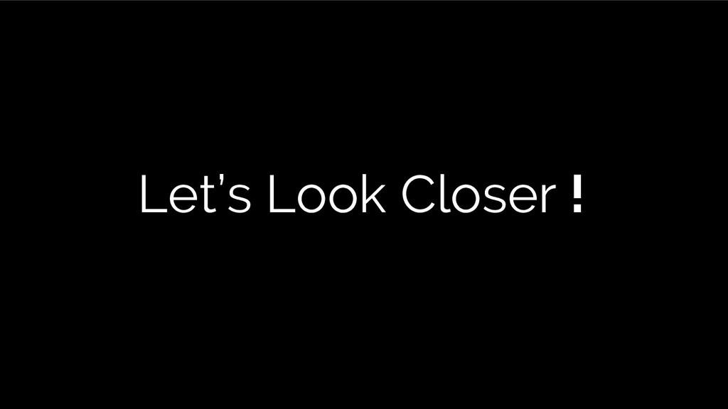 Let's Look Closer !