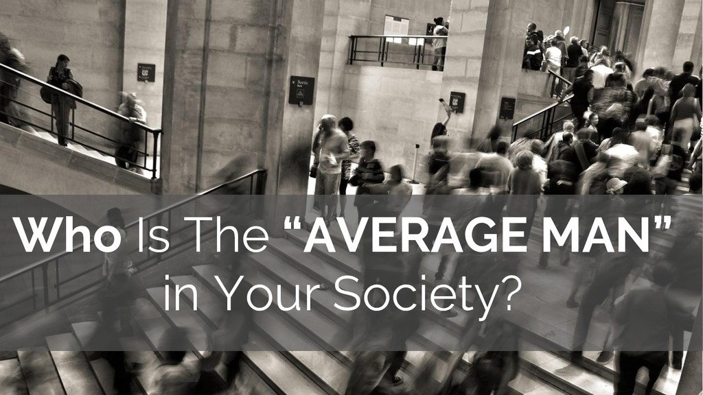 """Who Is The """"AVERAGE MAN"""" in Your Society?"""