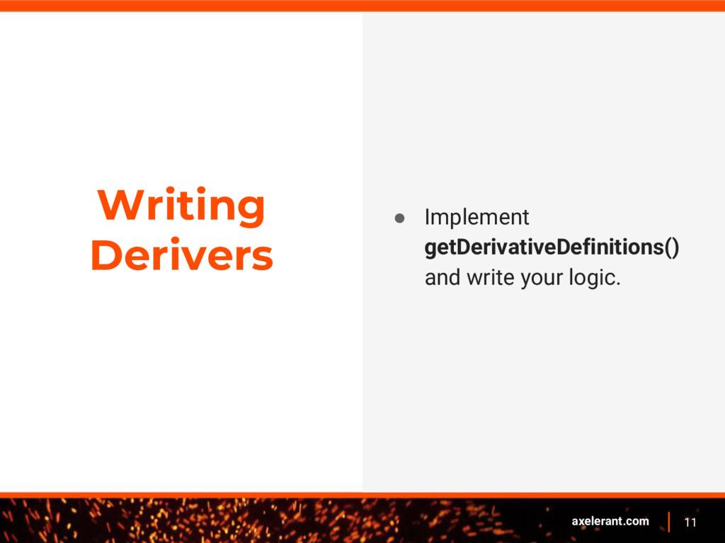 11 axelerant.com Writing Derivers ● Implement g...