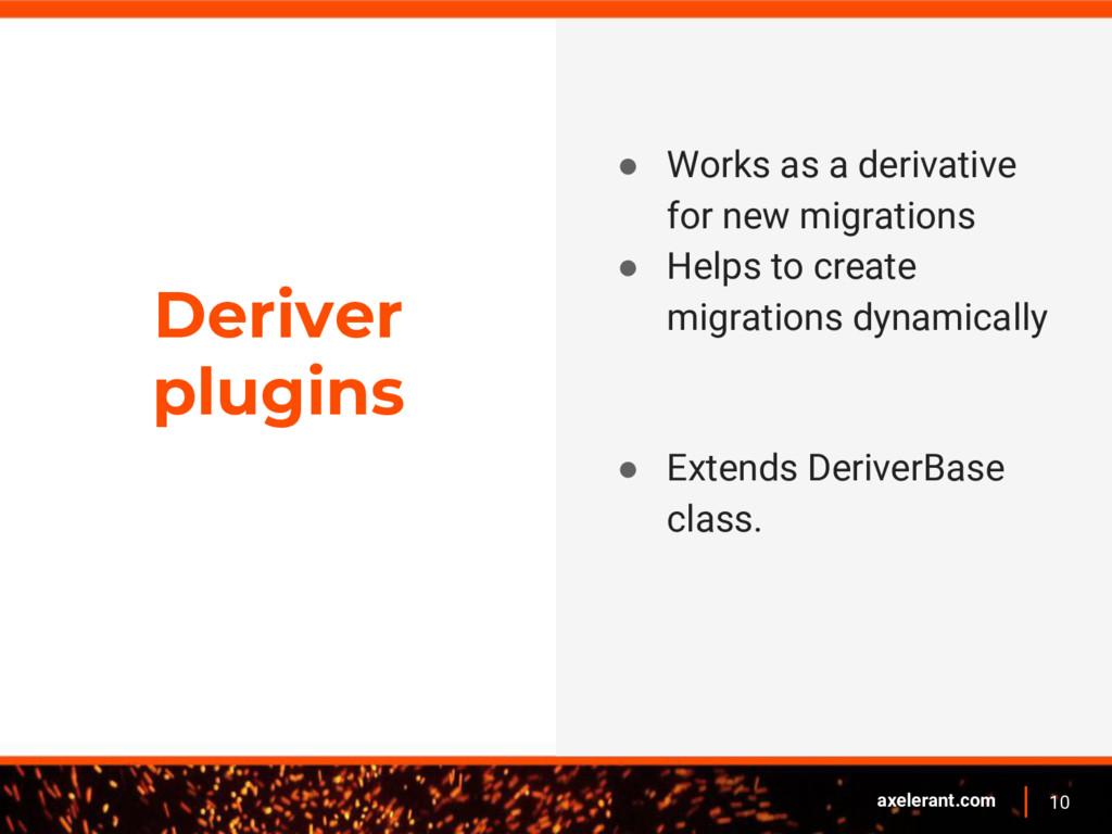 10 axelerant.com Deriver plugins ● Works as a d...