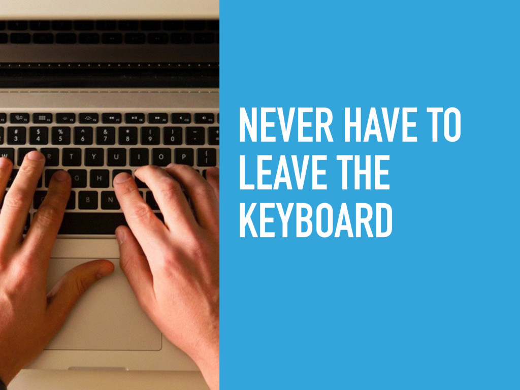 NEVER HAVE TO LEAVE THE KEYBOARD