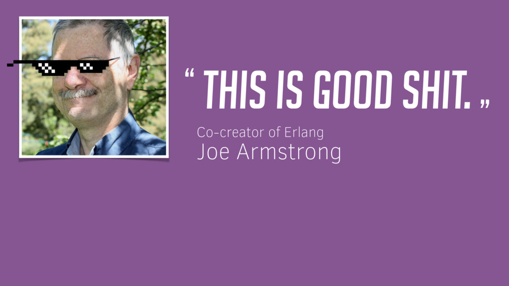"This is good shit. "" "" Co-creator of Erlang Joe..."