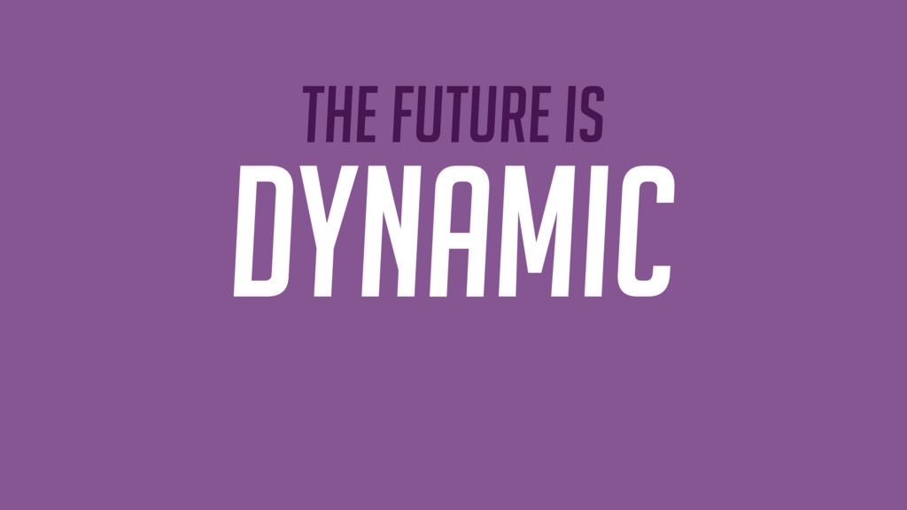 The future is DYNAMIC