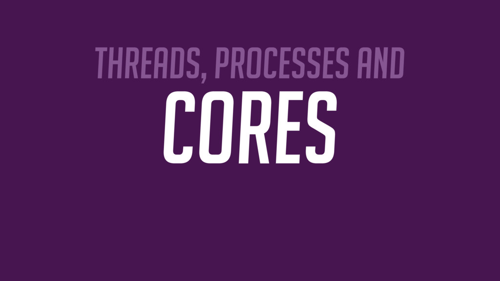 Threads, Processes and cores