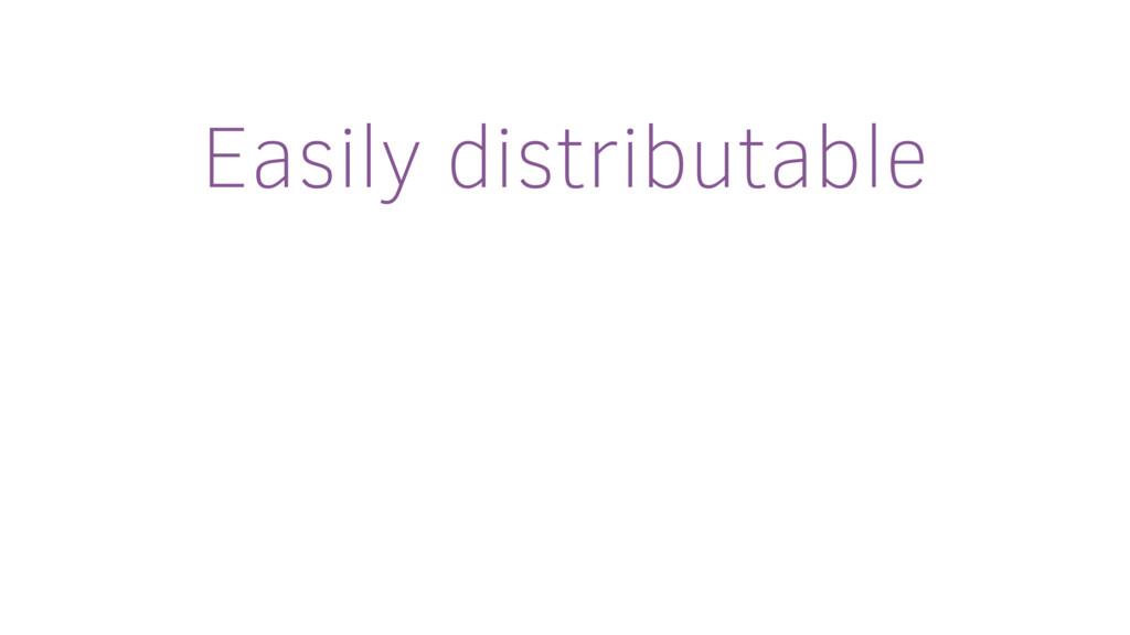 Easily distributable