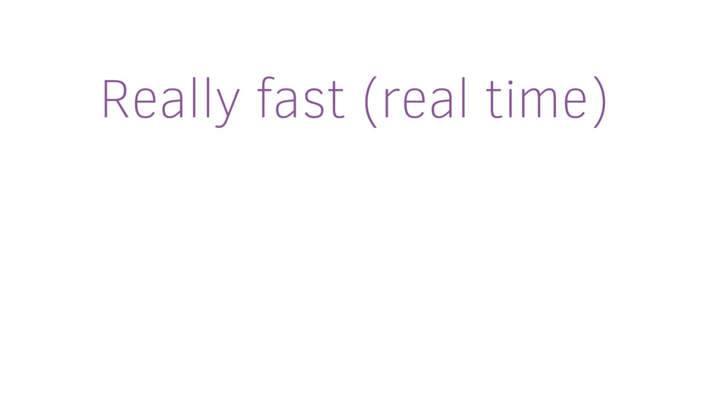 Really fast (real time)