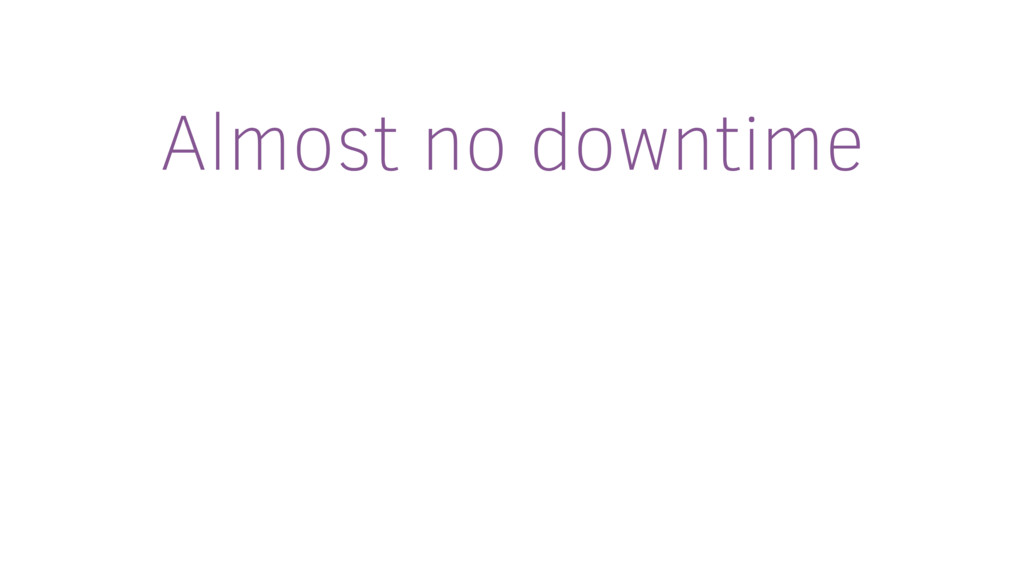 Almost no downtime