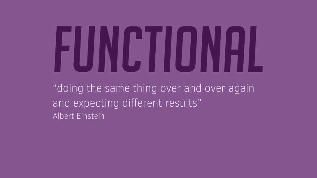 """Functional """"doing the same thing over and over ..."""