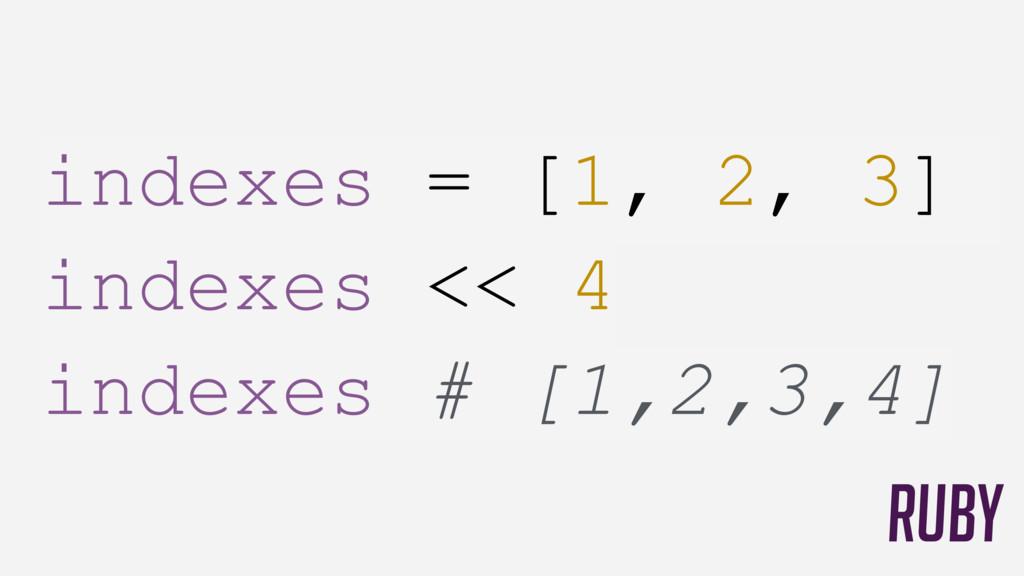 indexes = [1, 2, 3] indexes << 4 indexes # [1,...