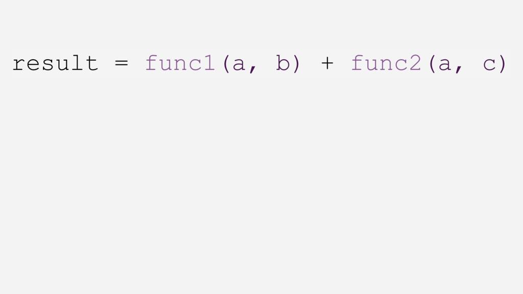 result = func1(a, b) + func2(a, c)