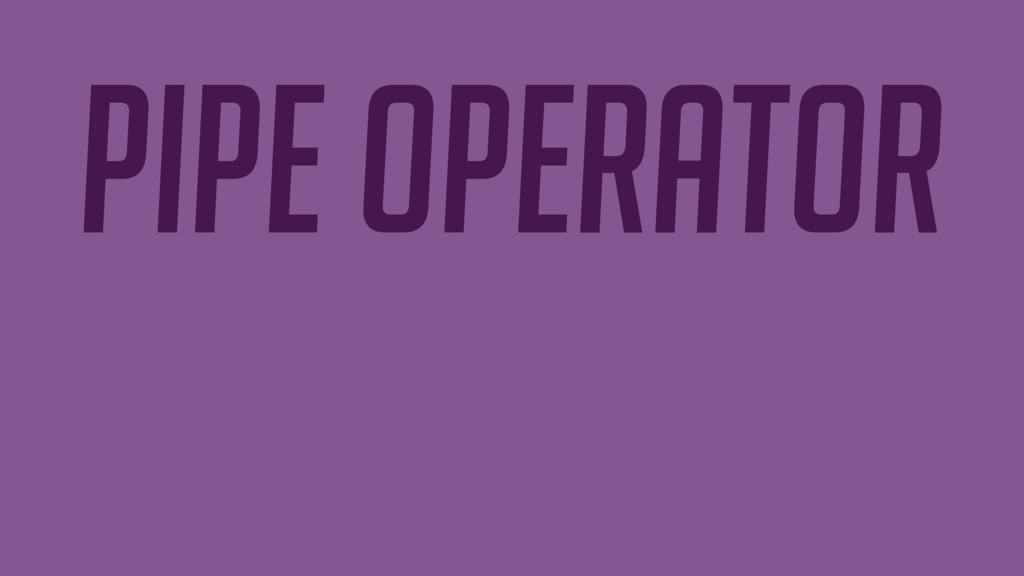 PIPE OPERATOR