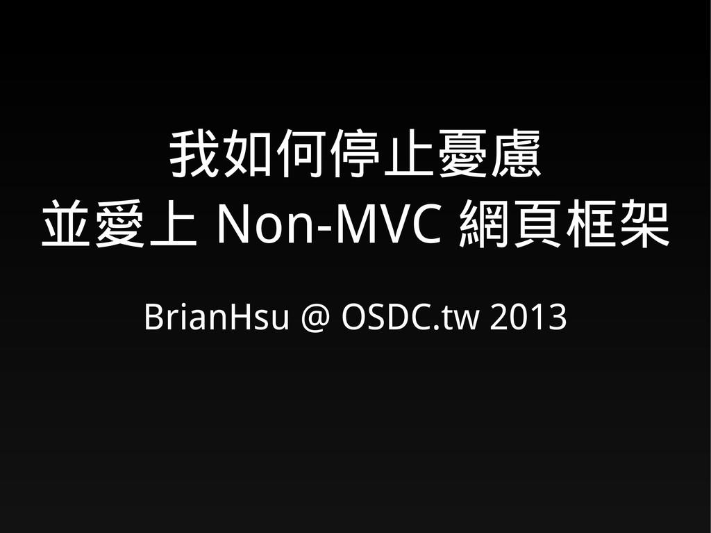 我如何停止憂慮 並愛上 Non-MVC 網頁框架 BrianHsu @ OSDC.tw 2013